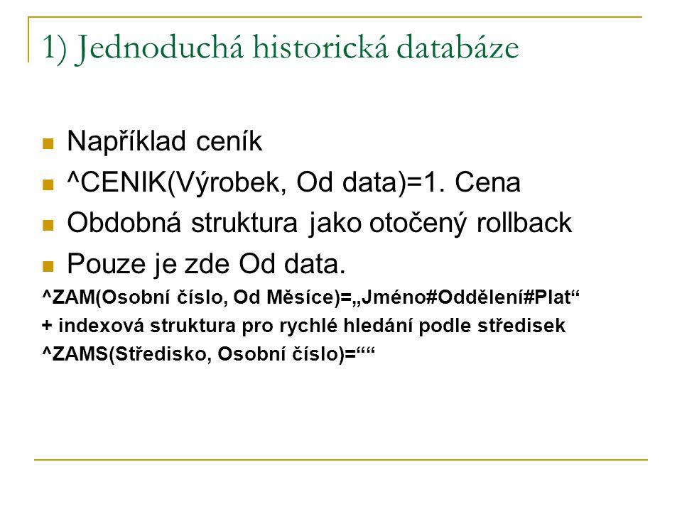 1) Jednoduchá historická databáze Například ceník ^CENIK(Výrobek, Od data)=1. Cena Obdobná struktura jako otočený rollback Pouze je zde Od data. ^ZAM(
