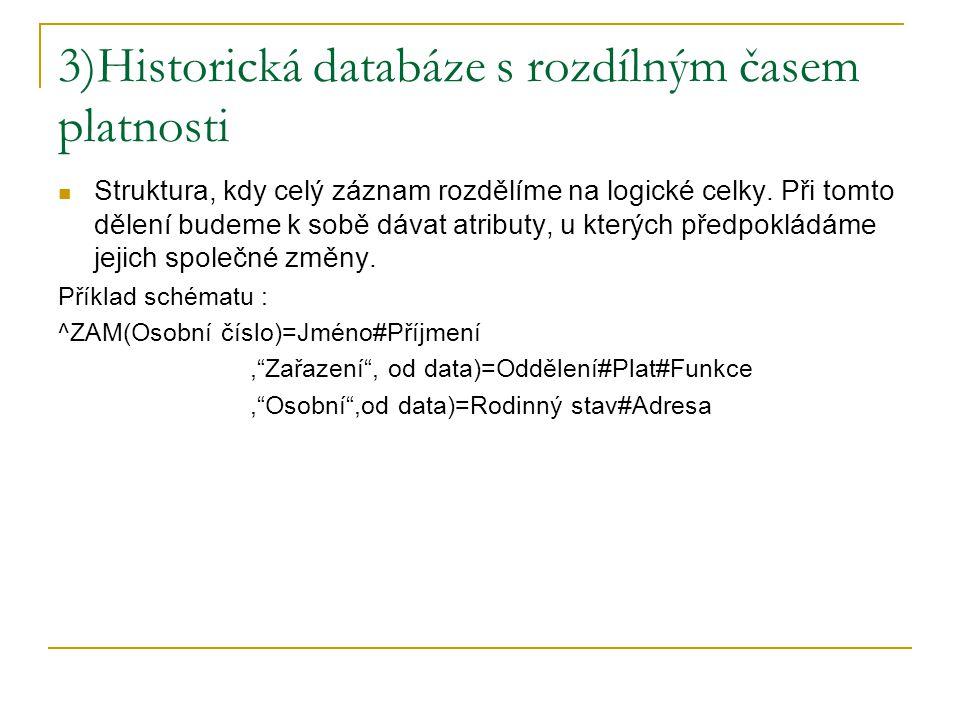 3)Historická databáze s rozdílným časem platnosti Struktura, kdy celý záznam rozdělíme na logické celky. Při tomto dělení budeme k sobě dávat atributy