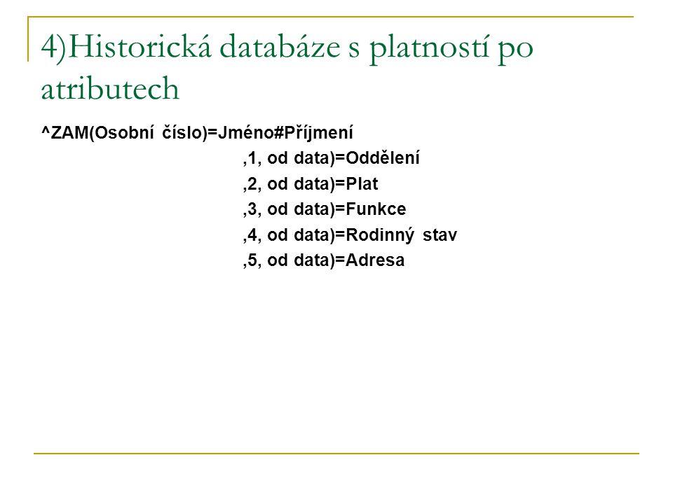 4)Historická databáze s platností po atributech ^ZAM(Osobní číslo)=Jméno#Příjmení,1, od data)=Oddělení,2, od data)=Plat,3, od data)=Funkce,4, od data)