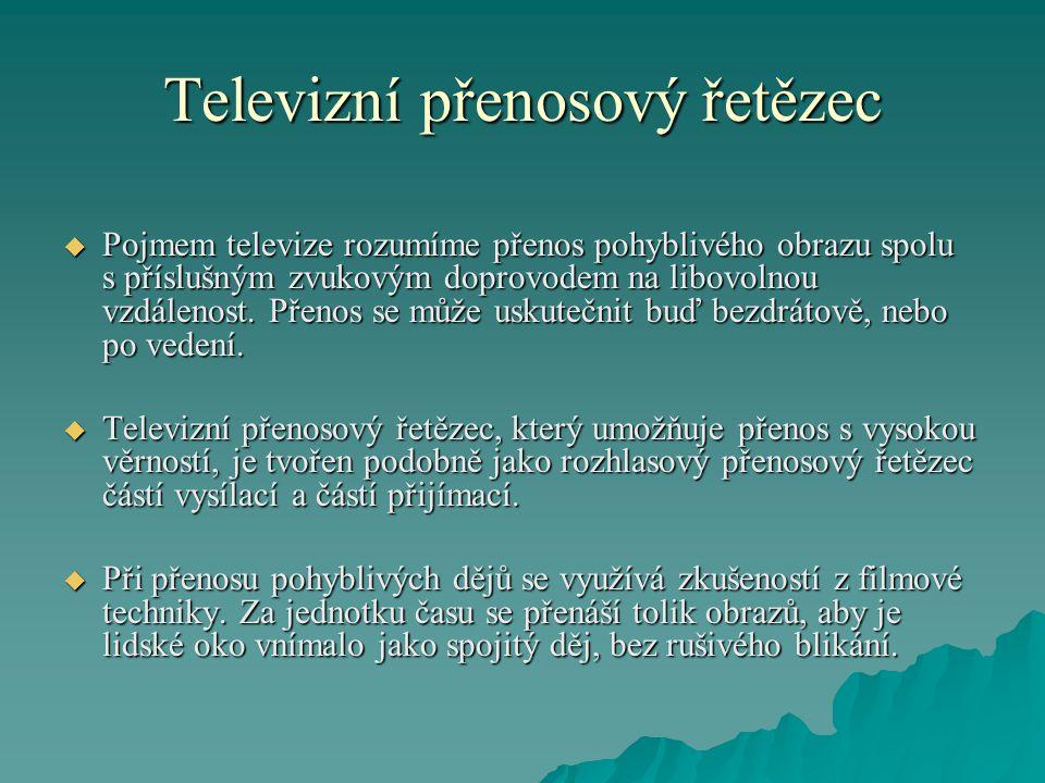 Televizní přenosový řetězec  Pojmem televize rozumíme přenos pohyblivého obrazu spolu s příslušným zvukovým doprovodem na libovolnou vzdálenost. Přen