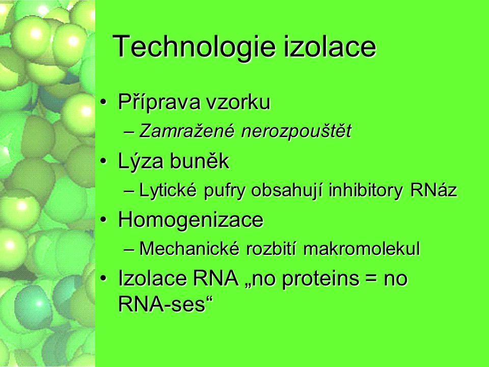 Technologie izolace Příprava vzorkuPříprava vzorku –Zamražené nerozpouštět Lýza buněkLýza buněk –Lytické pufry obsahují inhibitory RNáz HomogenizaceHo