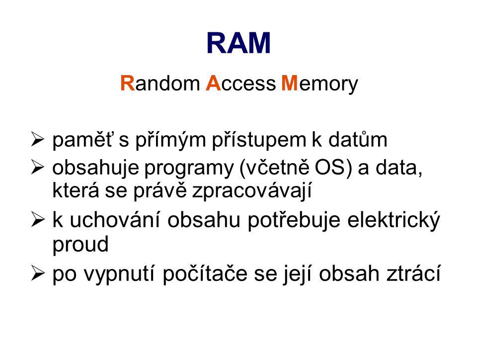 RAM Random Access Memory  paměť s přímým přístupem k datům  obsahuje programy (včetně OS) a data, která se právě zpracovávají  k uchování obsahu potřebuje elektrický proud  po vypnutí počítače se její obsah ztrácí