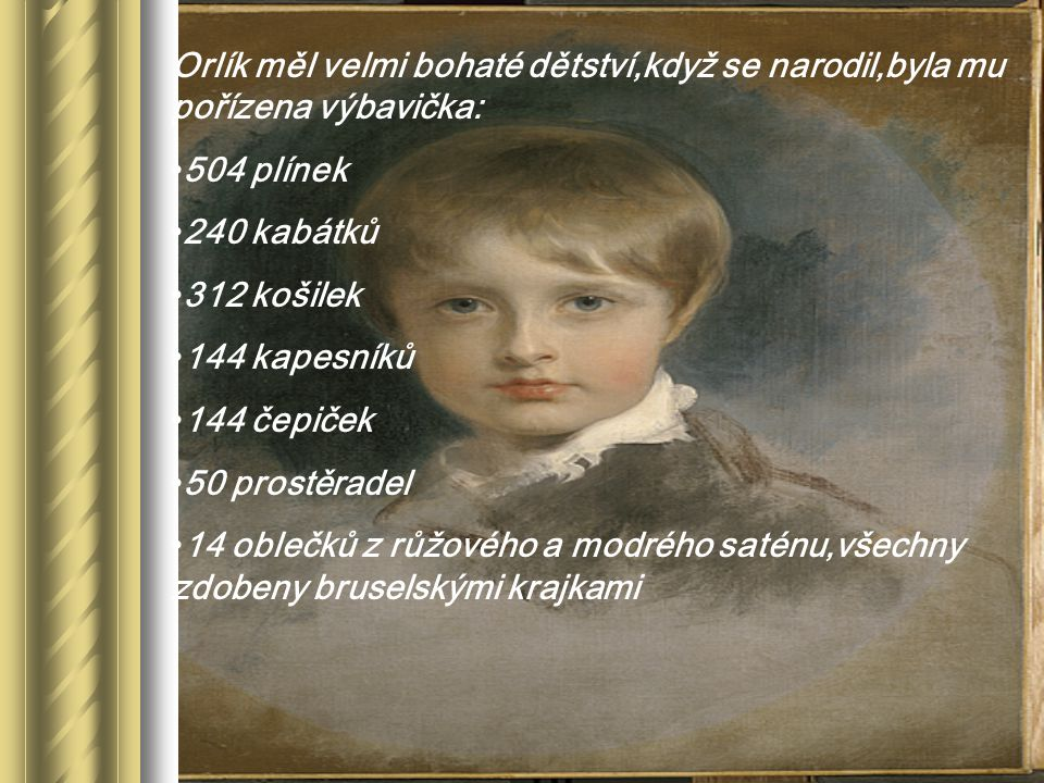 Orlík měl velmi bohaté dětství,když se narodil,byla mu pořízena výbavička: 504 plínek 240 kabátků 312 košilek 144 kapesníků 144 čepiček 50 prostěradel 14 oblečků z růžového a modrého saténu,všechny zdobeny bruselskými krajkami