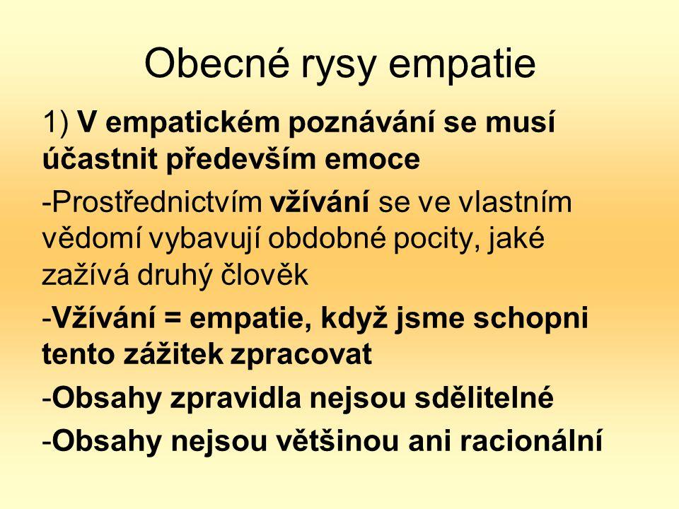 Obecné rysy empatie 1) V empatickém poznávání se musí účastnit především emoce -Prostřednictvím vžívání se ve vlastním vědomí vybavují obdobné pocity, jaké zažívá druhý člověk -Vžívání = empatie, když jsme schopni tento zážitek zpracovat -Obsahy zpravidla nejsou sdělitelné -Obsahy nejsou většinou ani racionální