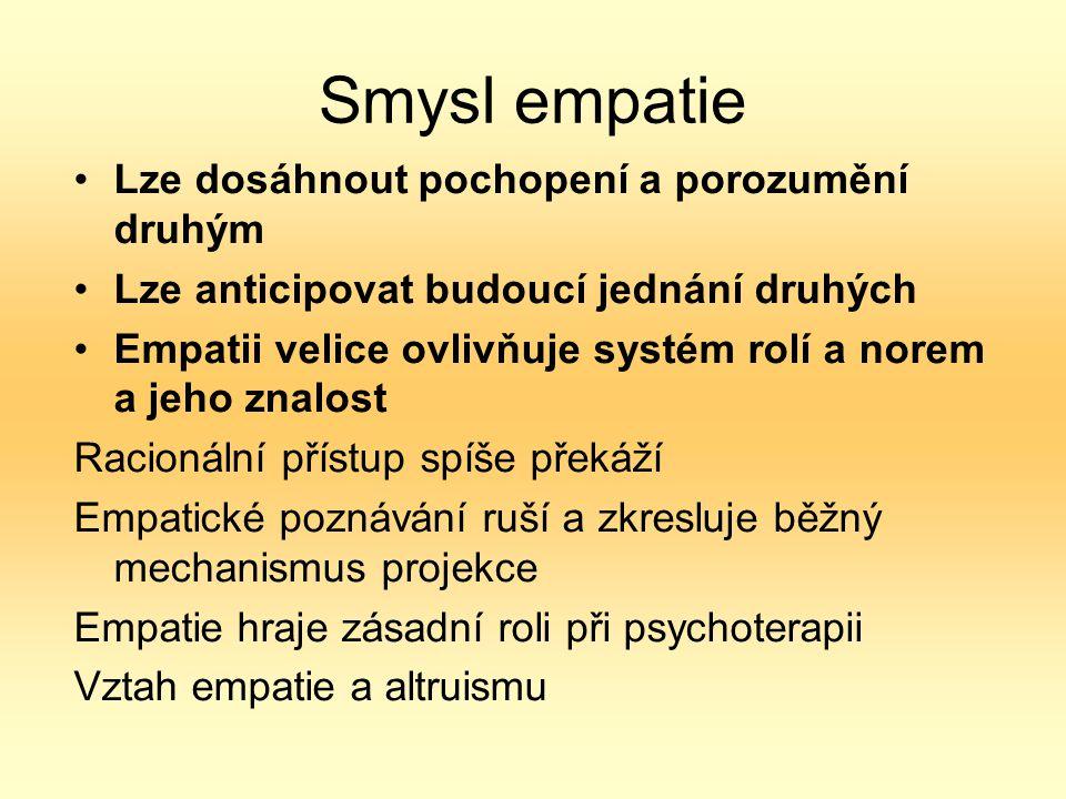 Smysl empatie Lze dosáhnout pochopení a porozumění druhým Lze anticipovat budoucí jednání druhých Empatii velice ovlivňuje systém rolí a norem a jeho znalost Racionální přístup spíše překáží Empatické poznávání ruší a zkresluje běžný mechanismus projekce Empatie hraje zásadní roli při psychoterapii Vztah empatie a altruismu