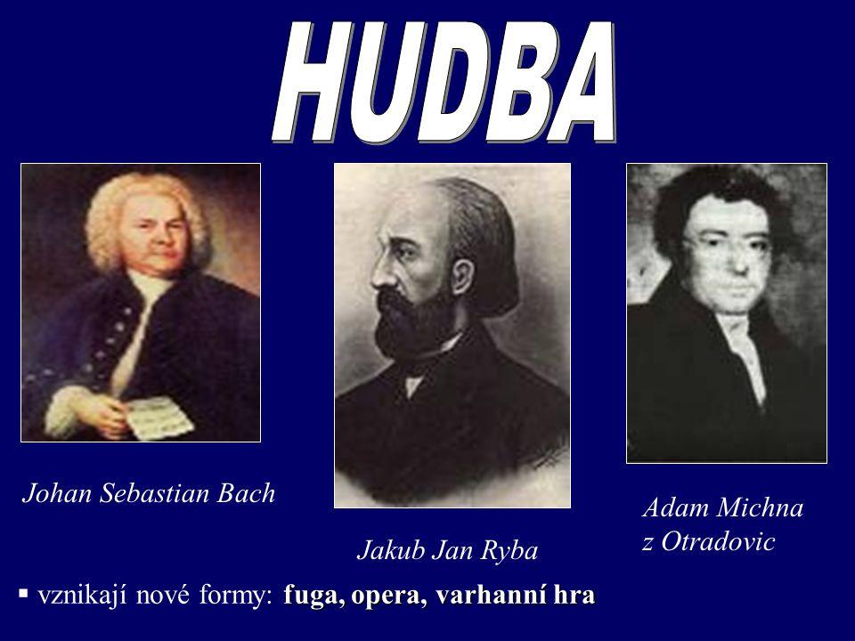 Johan Sebastian Bach Jakub Jan Ryba Adam Michna z Otradovic fuga, opera, varhanní hra  vznikají nové formy: fuga, opera, varhanní hra