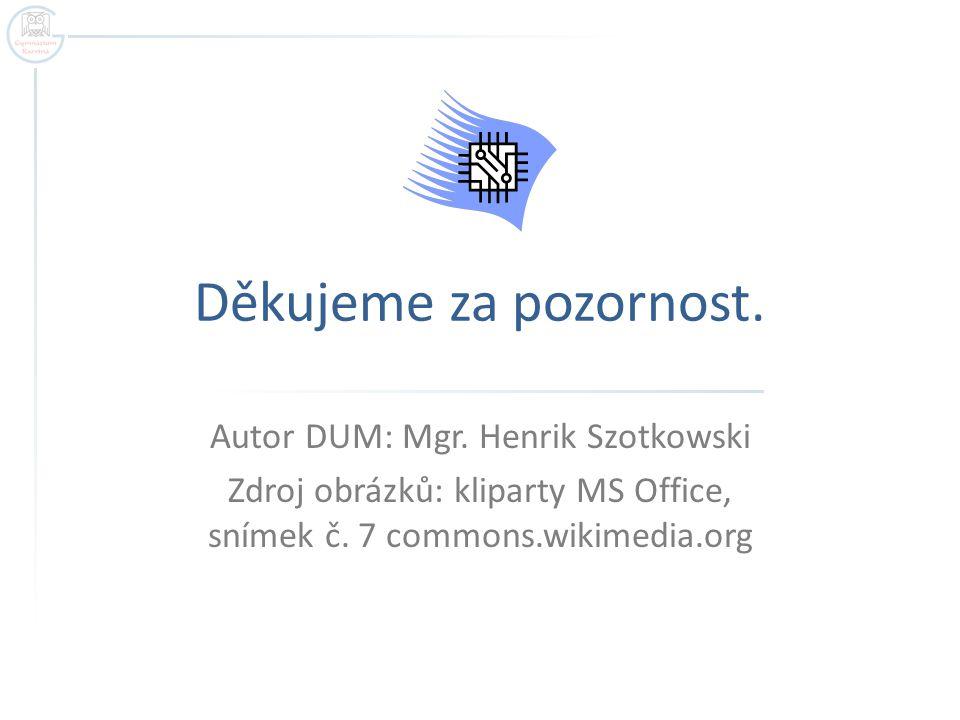 Děkujeme za pozornost. Autor DUM: Mgr. Henrik Szotkowski Zdroj obrázků: kliparty MS Office, snímek č. 7 commons.wikimedia.org