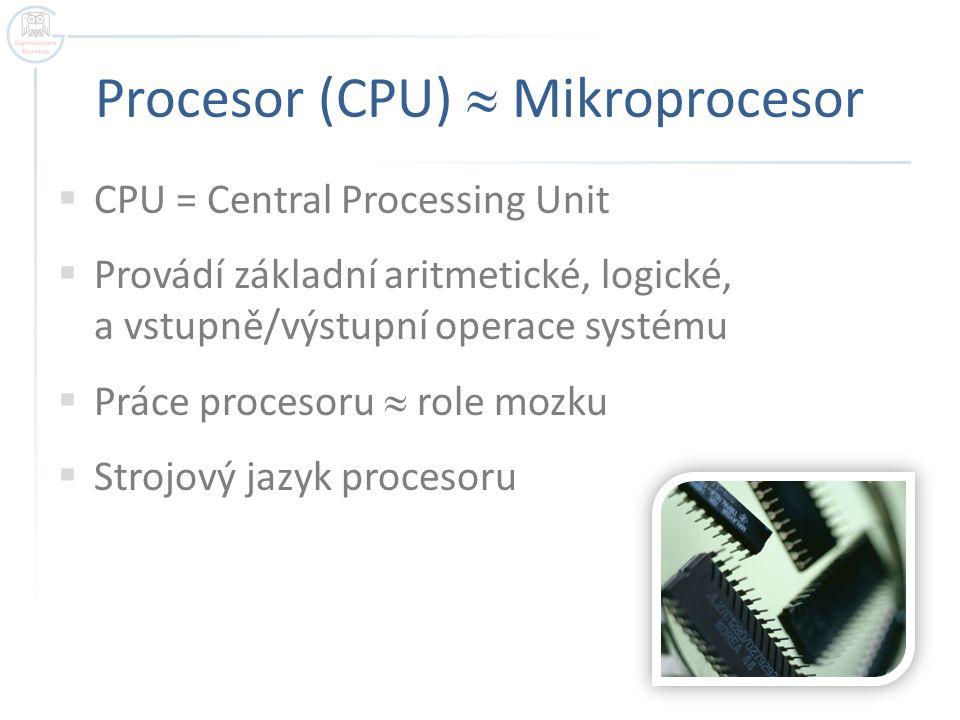 Procesor (CPU)  Mikroprocesor  CPU = Central Processing Unit  Provádí základní aritmetické, logické, a vstupně/výstupní operace systému  Práce pro