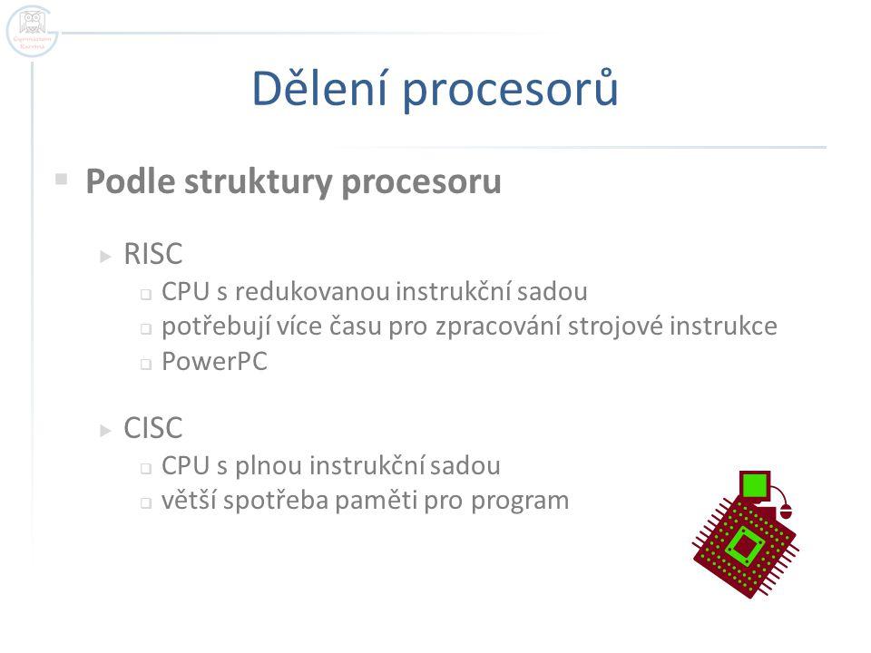 Dělení procesorů  Podle struktury procesoru  RISC  CPU s redukovanou instrukční sadou  potřebují více času pro zpracování strojové instrukce  Pow