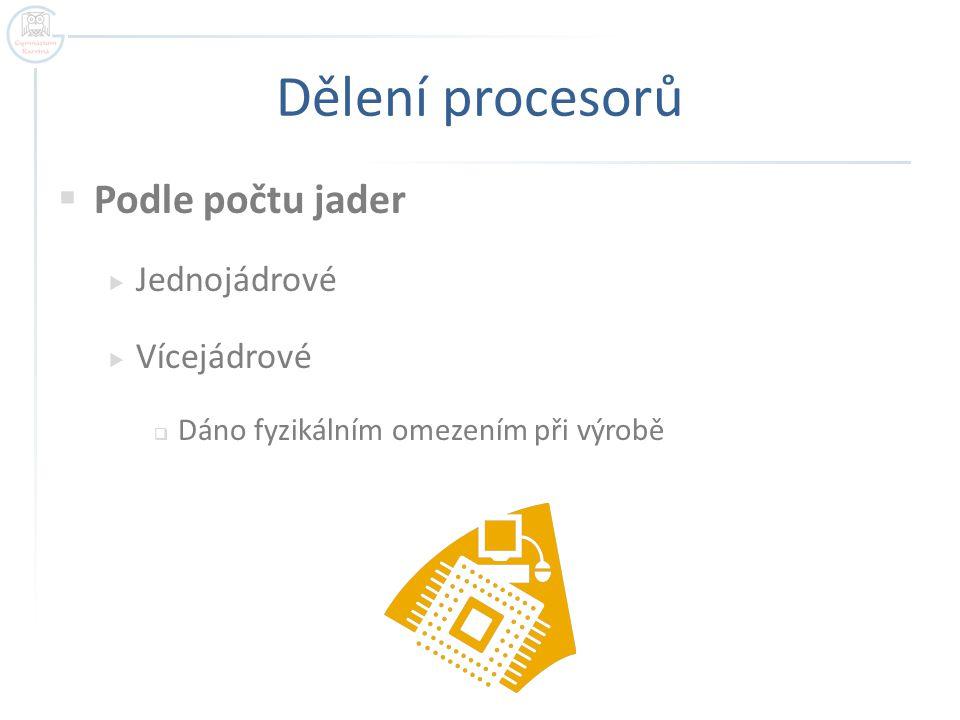 Dělení procesorů  Podle počtu jader  Jednojádrové  Vícejádrové  Dáno fyzikálním omezením při výrobě