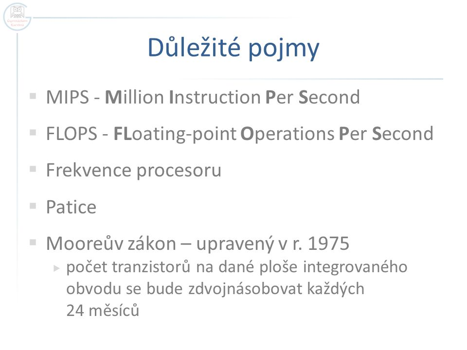 Důležité pojmy  MIPS - Million Instruction Per Second  FLOPS - FLoating-point Operations Per Second  Frekvence procesoru  Patice  Mooreův zákon – upravený v r.