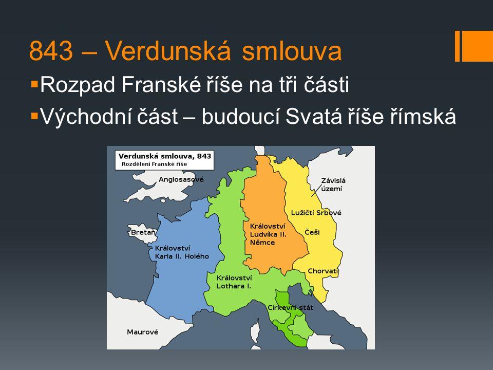 843 – Verdunská smlouva  Rozpad Franské říše na tři části  Východní část – budoucí Svatá říše římská