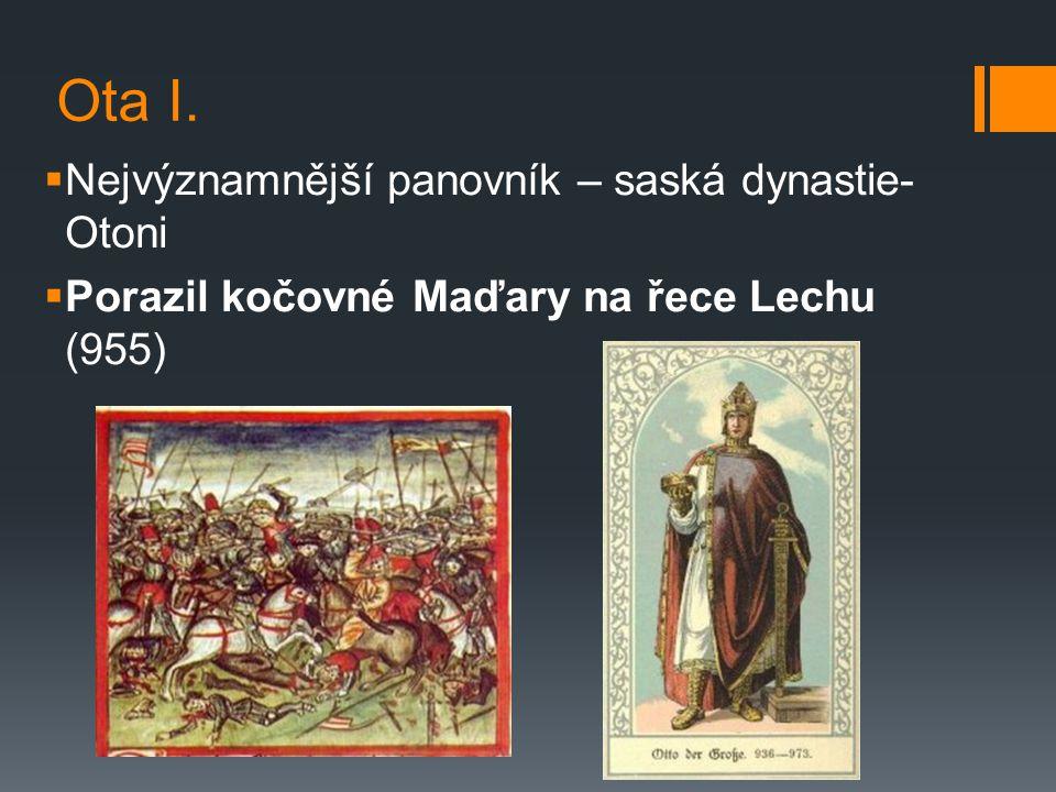 Ota I.  Nejvýznamnější panovník – saská dynastie- Otoni  Porazil kočovné Maďary na řece Lechu (955)