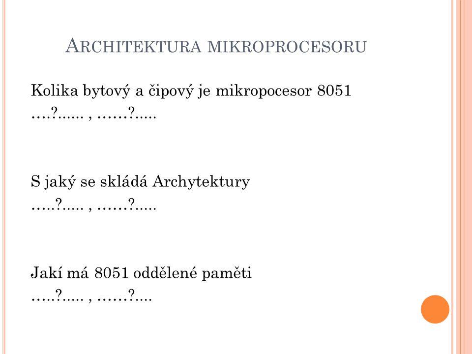A RCHITEKTURA MIKROPROCESORU Kolika bytový a čipový je mikropocesor 8051 ….?......, ……?..... S jaký se skládá Archytektury …..?....., ……?..... Jakí má