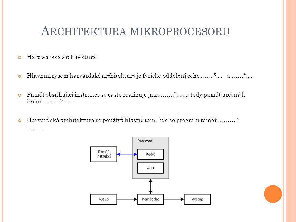 A RCHITEKTURA MIKROPROCESORU Hardwarská architektura: Hlavním rysem harvardské architektury je fyzické oddělení čeho …….?.... a ……?.... Paměť obsahují