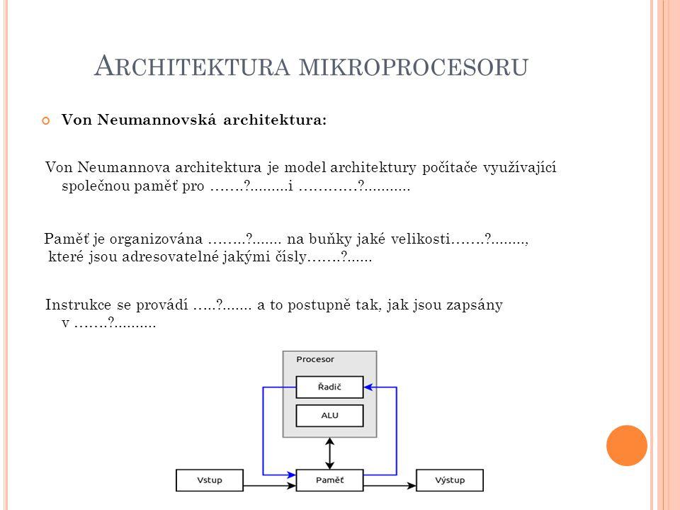 A RCHITEKTURA MIKROPROCESORU Von Neumannovská architektura: Von Neumannova architektura je model architektury počítače využívající společnou paměť pro …….?.........i …………?...........