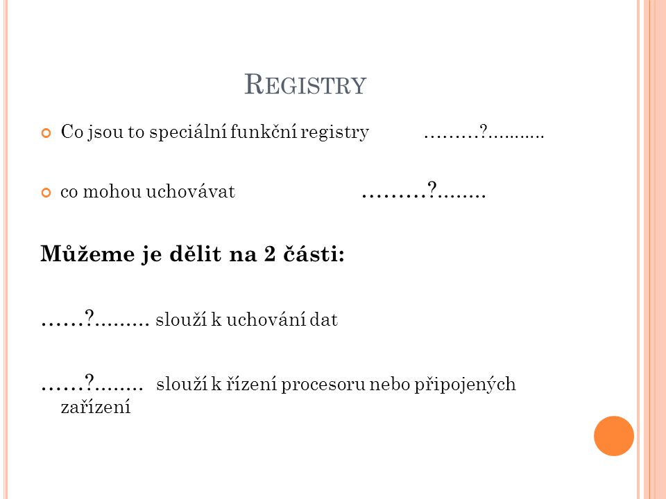 R EGISTRY Co jsou to speciální funkční registry ………?........... co mohou uchovávat ………?........ Můžeme je dělit na 2 části: ……?......... slouží k ucho
