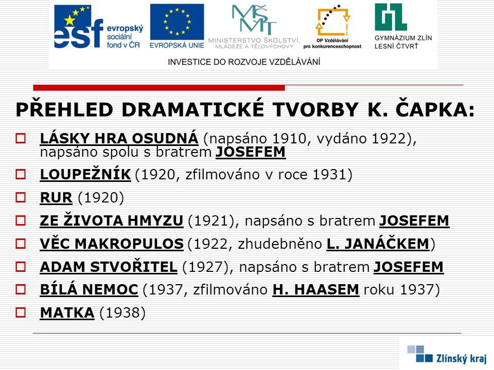 PŘEHLED DRAMATICKÉ TVORBY K. ČAPKA:  LÁSKY HRA OSUDNÁ (napsáno 1910, vydáno 1922), napsáno spolu s bratrem JOSEFEM  LOUPEŽNÍK (1920, zfilmováno v ro