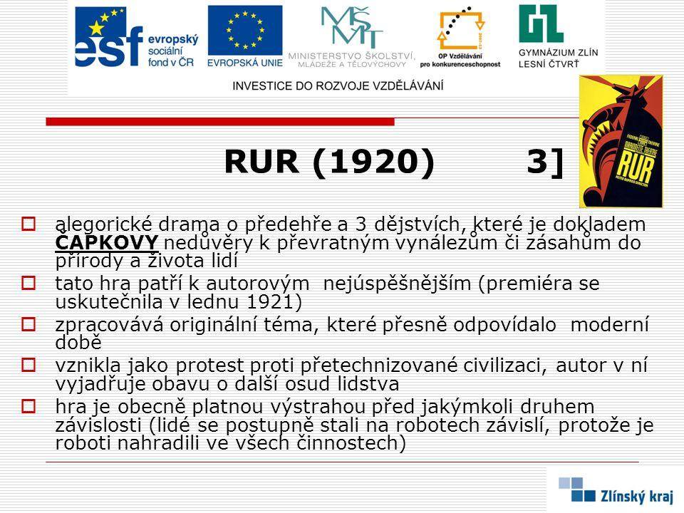 RUR (1920) 3]  alegorické drama o předehře a 3 dějstvích, které je dokladem ČAPKOVY nedůvěry k převratným vynálezům či zásahům do přírody a života li