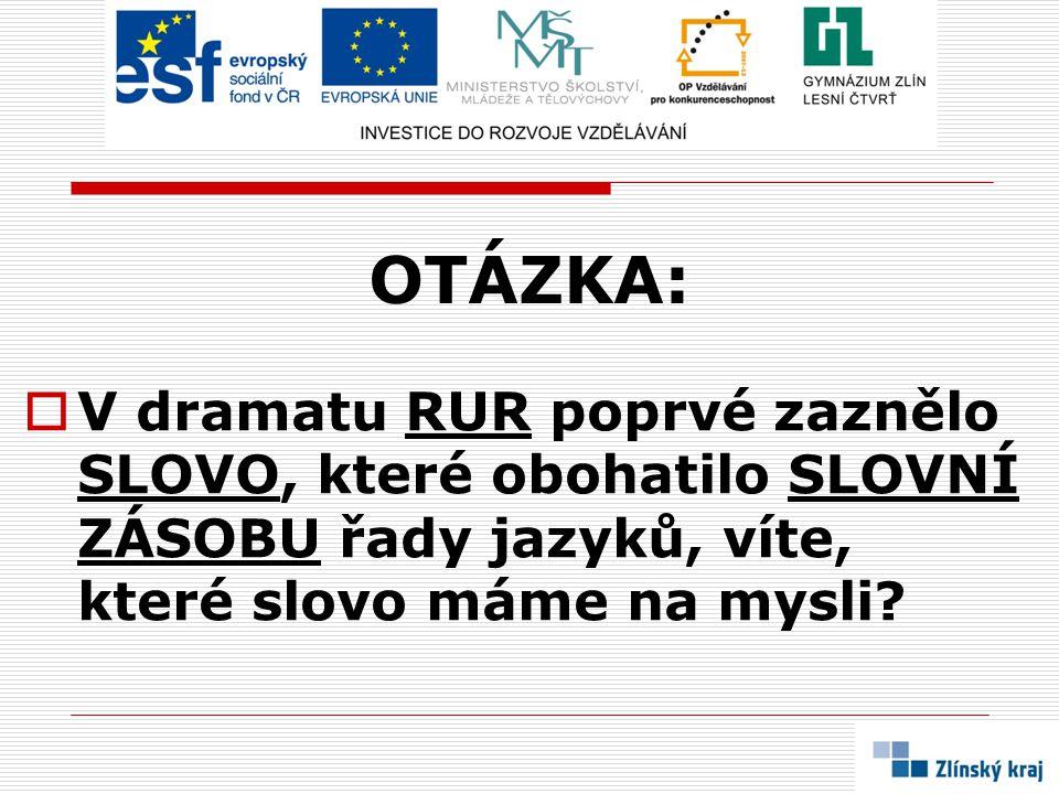 OTÁZKA:  V dramatu RUR poprvé zaznělo SLOVO, které obohatilo SLOVNÍ ZÁSOBU řady jazyků, víte, které slovo máme na mysli?