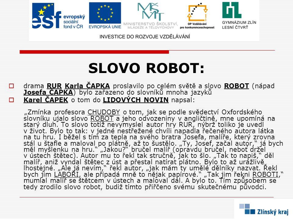 SLOVO ROBOT:  drama RUR Karla ČAPKA proslavilo po celém světě a slovo ROBOT (nápad Josefa ČAPKA) bylo zařazeno do slovníků mnoha jazyků  Karel ČAPEK