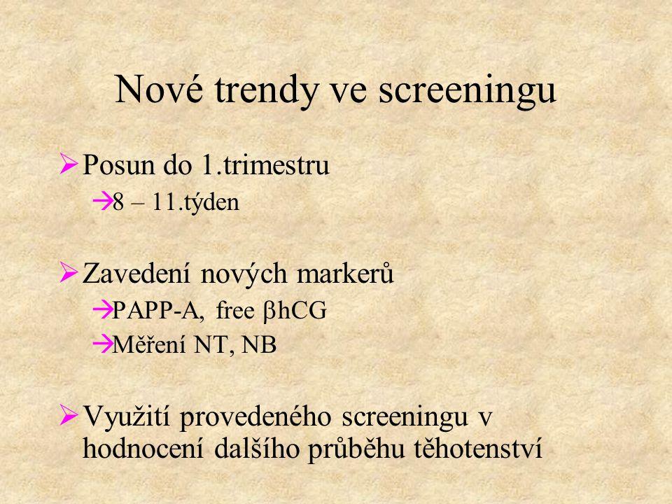 Nové trendy ve screeningu  Posun do 1.trimestru  8 – 11.týden  Zavedení nových markerů  PAPP-A, free  hCG  Měření NT, NB  Využití provedeného screeningu v hodnocení dalšího průběhu těhotenství