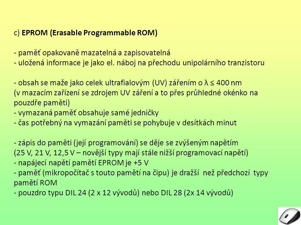 c) EPROM (Erasable Programmable ROM) - paměť opakovaně mazatelná a zapisovatelná - uložená informace je jako el. náboj na přechodu unipolárního tranzi