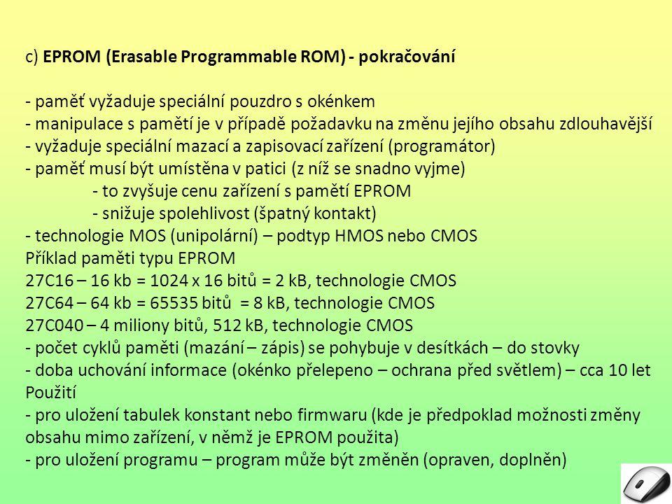 c) EPROM (Erasable Programmable ROM) - pokračování - paměť vyžaduje speciální pouzdro s okénkem - manipulace s pamětí je v případě požadavku na změnu