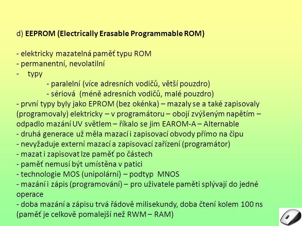 d) EEPROM (Electrically Erasable Programmable ROM) - elektricky mazatelná paměť typu ROM - permanentní, nevolatilní -typy - paralelní (více adresních