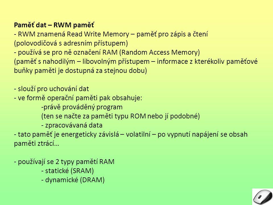 Paměť dat – RWM paměť - RWM znamená Read Write Memory – paměť pro zápis a čtení (polovodičová s adresním přístupem) - používá se pro ně označení RAM (