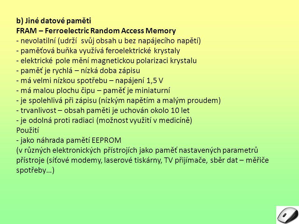 b) Jiné datové paměti FRAM – Ferroelectric Random Access Memory - nevolatilní (udrží svůj obsah u bez napájecího napětí) - paměťová buňka využívá fero