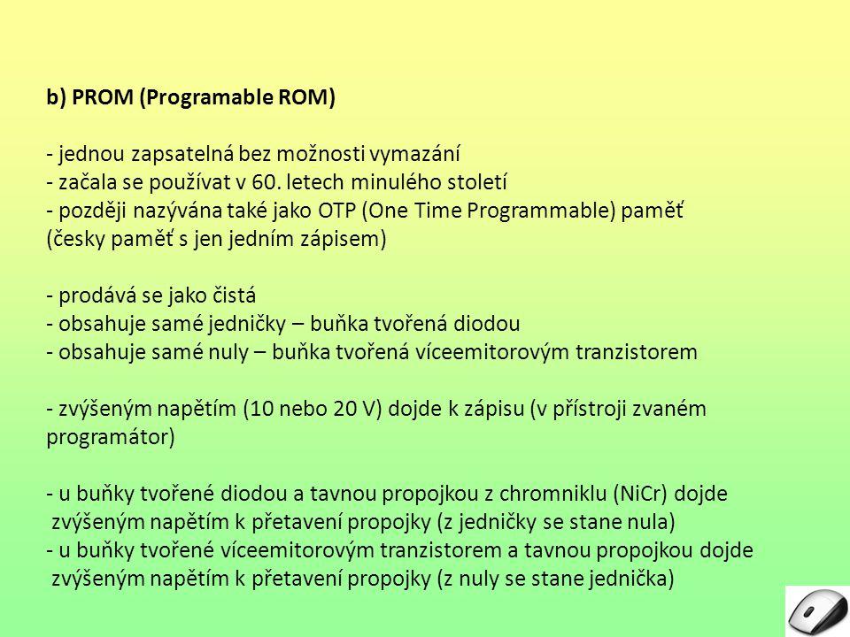 b) PROM (Programable ROM) - jednou zapsatelná bez možnosti vymazání - začala se používat v 60. letech minulého století - později nazývána také jako OT