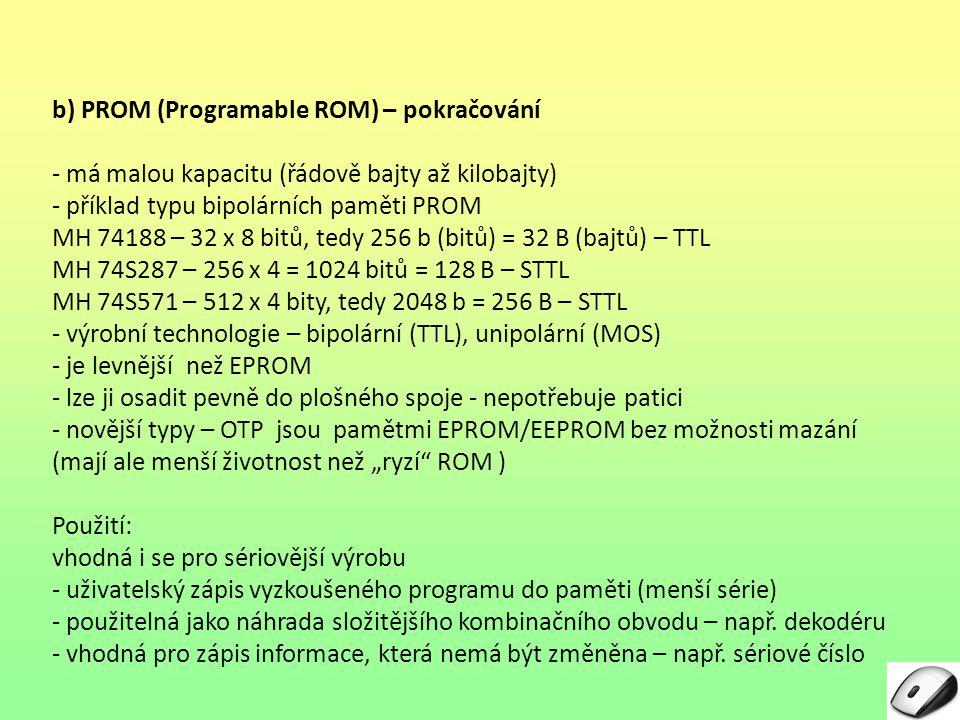 a) statická RAM (SRAM) – pokračování - výhodná pro svou malou přístupovou dobu - výrobní technologie – TTL, MOS Nevýhody: - vyšší složitost její výroby - vyšší cena paměti Použití: - jako paměť typu cache (s menší kapacitou, ale velmi rychlá) - v jednočipovém mikropočítači jako datová paměť typu zápisník