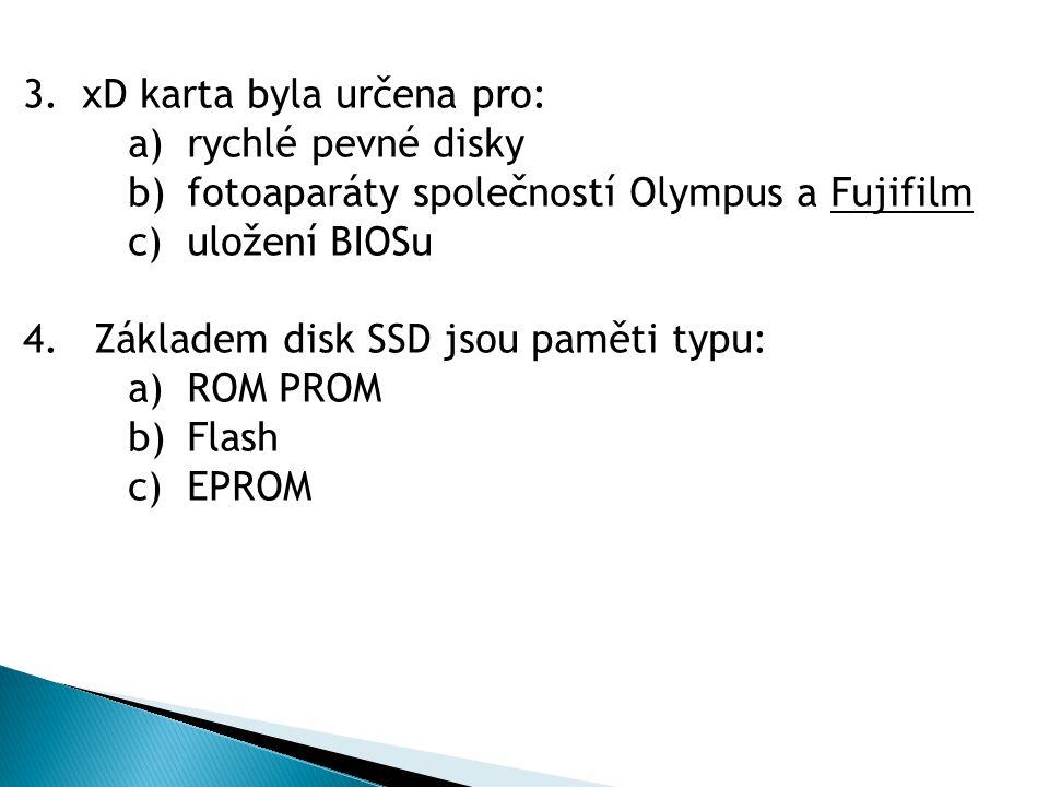 3.xD karta byla určena pro: a)rychlé pevné disky b)fotoaparáty společností Olympus a Fujifilm c)uložení BIOSu 4.