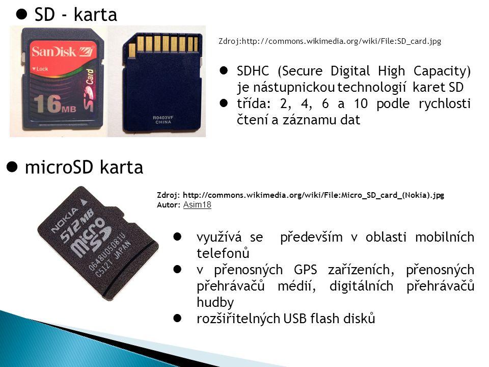 SD - karta Zdroj:http://commons.wikimedia.org/wiki/File:SD_card.jpg microSD karta Zdroj: http://commons.wikimedia.org/wiki/File:Micro_SD_card_(Nokia).jpg Autor: Asim18 SDHC (Secure Digital High Capacity) je nástupnickou technologií karet SD třída: 2, 4, 6 a 10 podle rychlosti čtení a záznamu dat využívá se především v oblasti mobilních telefonů v přenosných GPS zařízeních, přenosných přehrávačů médií, digitálních přehrávačů hudby rozšiřitelných USB flash disků