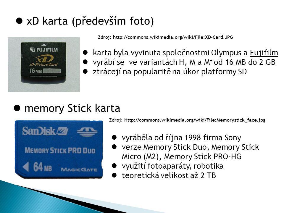 xD karta (především foto) Zdroj: http://commons.wikimedia.org/wiki/File:XD-Card.JPG Zdroj: Http://commons.wikimedia.org/wiki/File:Memorystick_face.jpg memory Stick karta karta byla vyvinuta společnostmi Olympus a Fujifilm vyrábí se ve variantách H, M a M + od 16 MB do 2 GB ztrácejí na popularitě na úkor platformy SD vyráběla od října 1998 firma Sony verze Memory Stick Duo, Memory Stick Micro (M2), Memory Stick PRO-HG využití fotoaparáty, robotika teoretická velikost až 2 TB