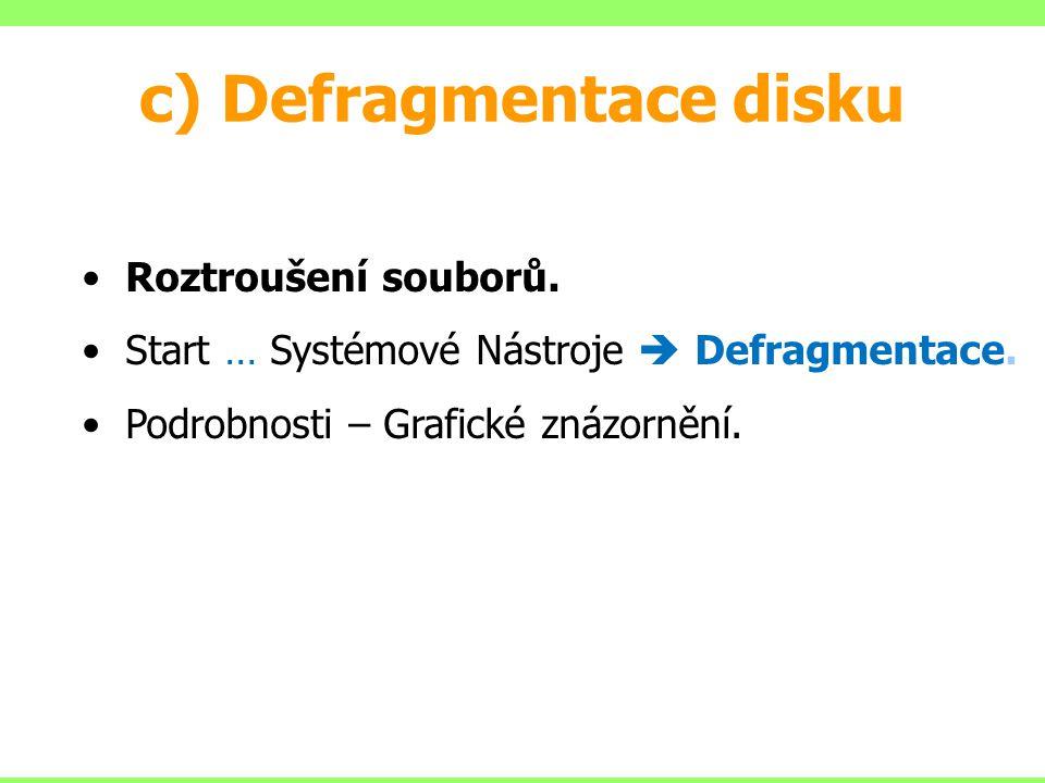 c) Defragmentace disku Roztroušení souborů. Start … Systémové Nástroje  Defragmentace.