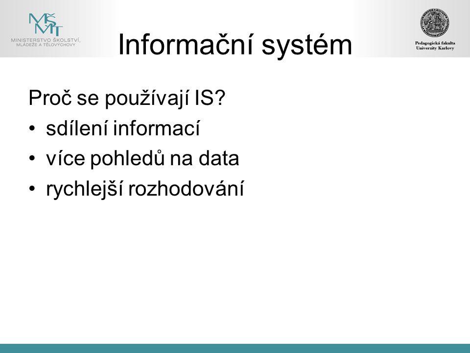 Informační systém Proč se používají IS? sdílení informací více pohledů na data rychlejší rozhodování