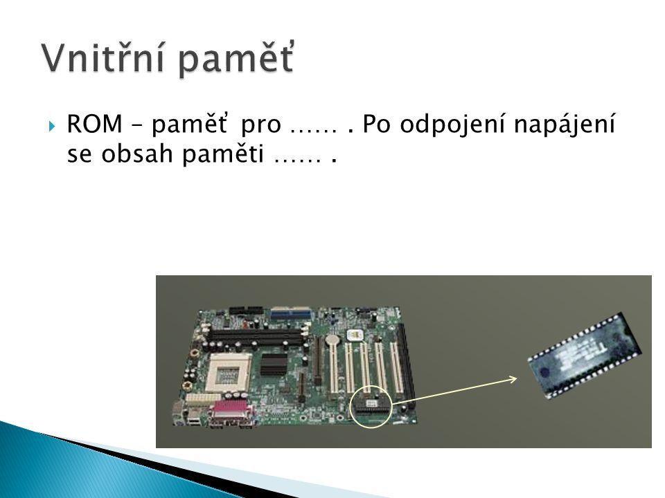 ROM – paměť pro ……. Po odpojení napájení se obsah paměti …….