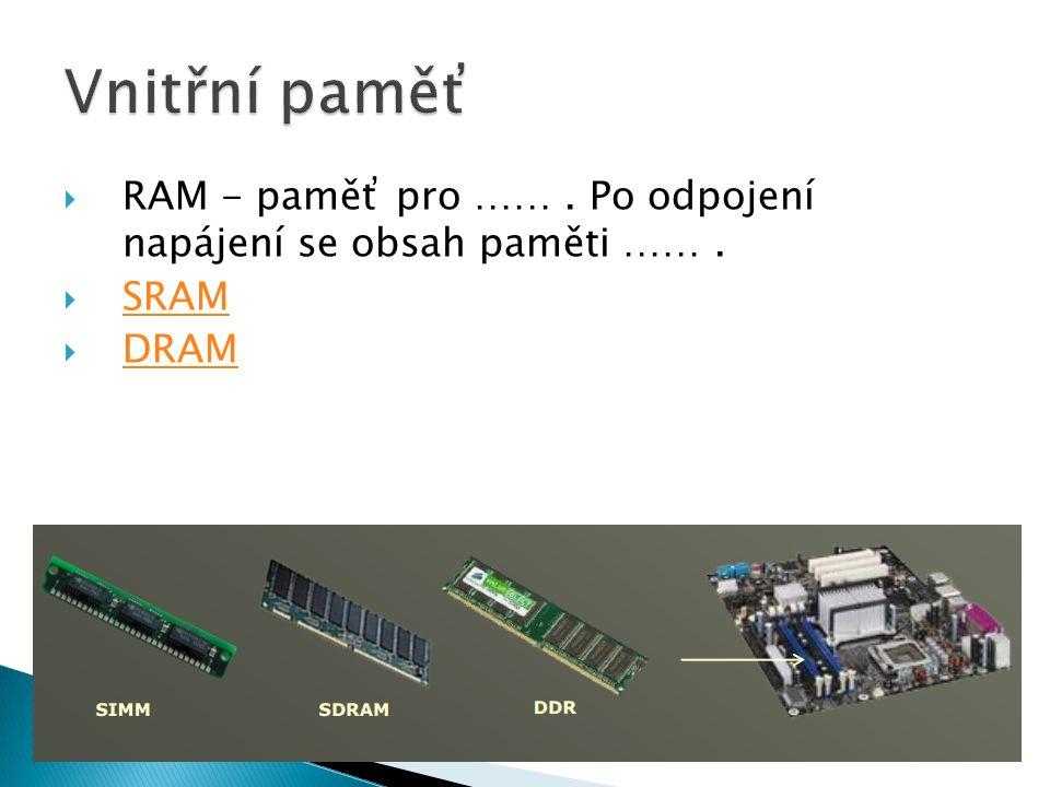  RAM - paměť pro ……. Po odpojení napájení se obsah paměti …….  SRAM SRAM  DRAM DRAM