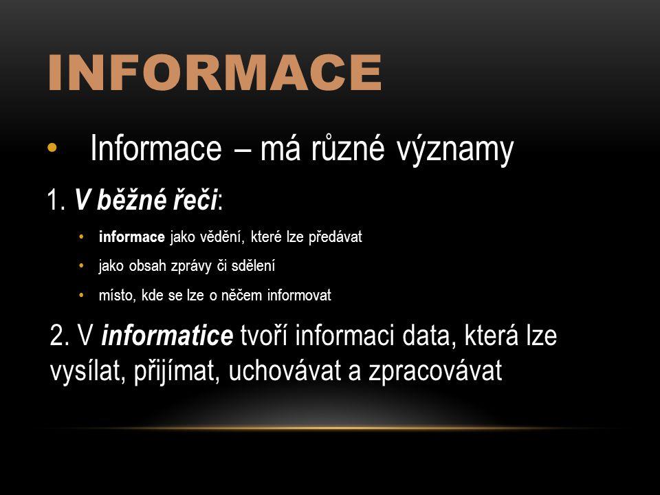 INFORMACE Informace – má různé významy 1. V běžné řeči : informace jako vědění, které lze předávat jako obsah zprávy či sdělení místo, kde se lze o ně