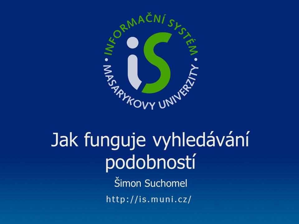 http://is.muni.cz/ Jak funguje vyhledávání podobností Šimon Suchomel