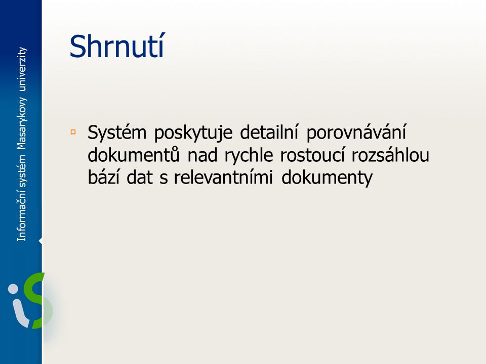 Shrnutí ▫ Systém poskytuje detailní porovnávání dokumentů nad rychle rostoucí rozsáhlou bází dat s relevantními dokumenty Informační systém Masarykovy univerzity