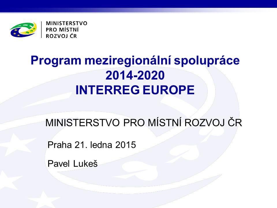 MINISTERSTVO PRO MÍSTNÍ ROZVOJ ČR Program meziregionální spolupráce 2014-2020 INTERREG EUROPE Praha 21. ledna 2015 Pavel Lukeš