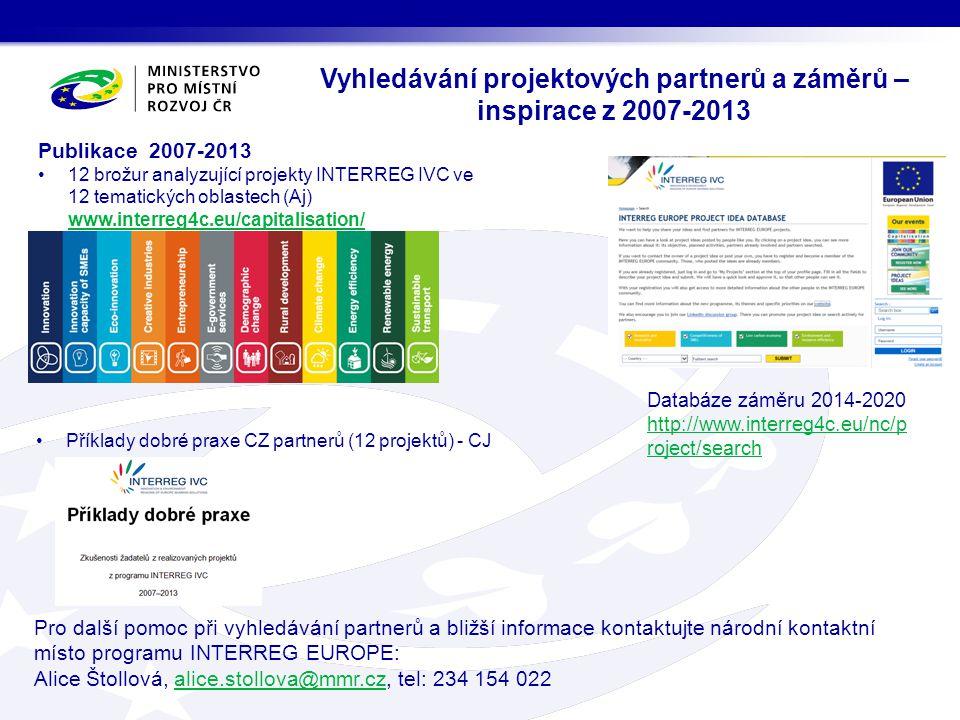 Vyhledávání projektových partnerů a záměrů – inspirace z 2007-2013 Databáze záměru 2014-2020 http://www.interreg4c.eu/nc/p roject/search Pro další pomoc při vyhledávání partnerů a bližší informace kontaktujte národní kontaktní místo programu INTERREG EUROPE: Alice Štollová, alice.stollova@mmr.cz, tel: 234 154 022alice.stollova@mmr.cz Publikace 2007-2013 12 brožur analyzující projekty INTERREG IVC ve 12 tematických oblastech (Aj) www.interreg4c.eu/capitalisation/ www.interreg4c.eu/capitalisation/ Příklady dobré praxe CZ partnerů (12 projektů) - CJ