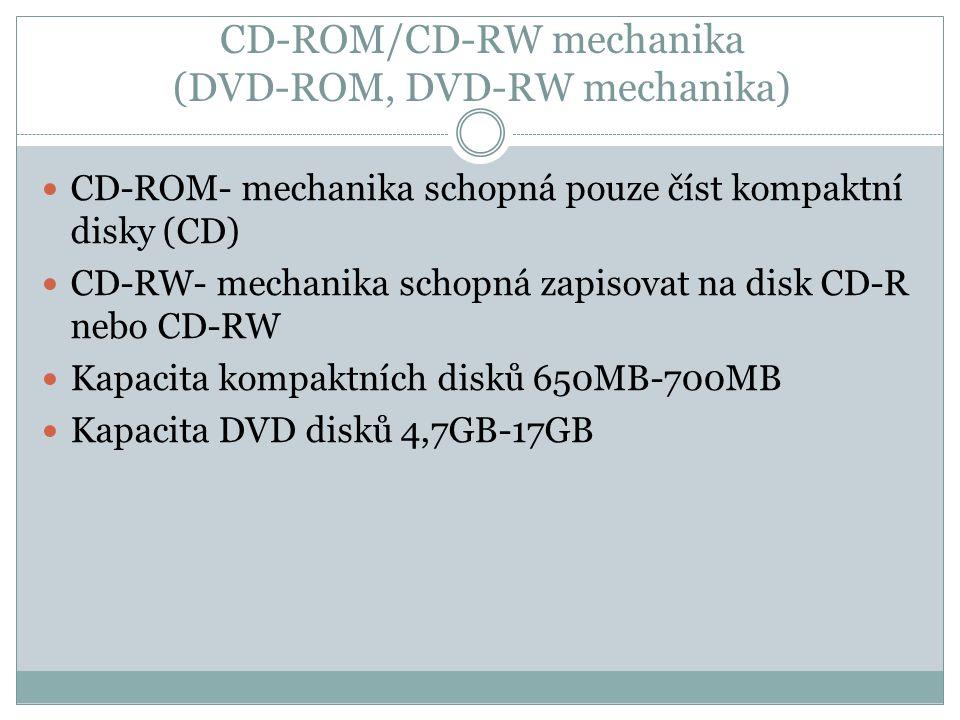 CD-ROM/CD-RW mechanika (DVD-ROM, DVD-RW mechanika) CD-ROM- mechanika schopná pouze číst kompaktní disky (CD) CD-RW- mechanika schopná zapisovat na dis