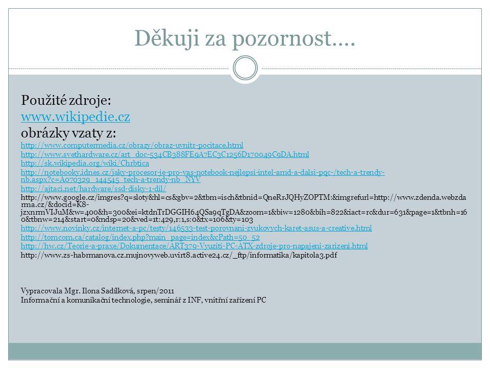 Děkuji za pozornost…. Použité zdroje: www.wikipedie.cz obrázky vzaty z: http://www.computermedia.cz/obrazy/obraz-uvnitr-pocitace.html http://www.sveth