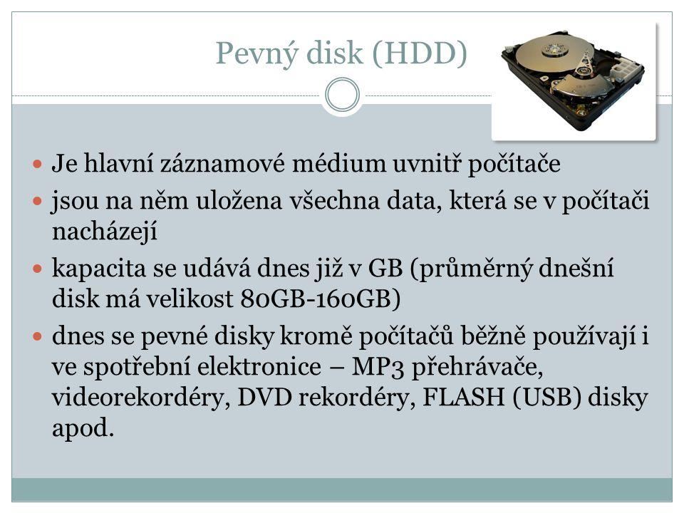 Pevný disk (HDD) Je hlavní záznamové médium uvnitř počítače jsou na něm uložena všechna data, která se v počítači nacházejí kapacita se udává dnes již