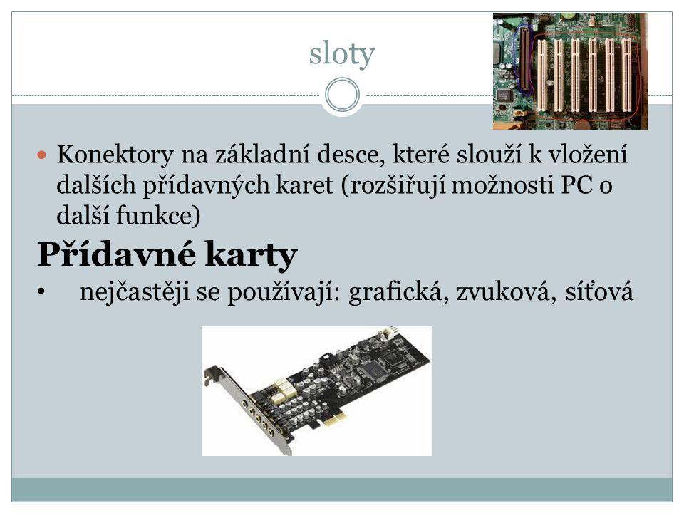 sloty Konektory na základní desce, které slouží k vložení dalších přídavných karet (rozšiřují možnosti PC o další funkce) Přídavné karty nejčastěji se