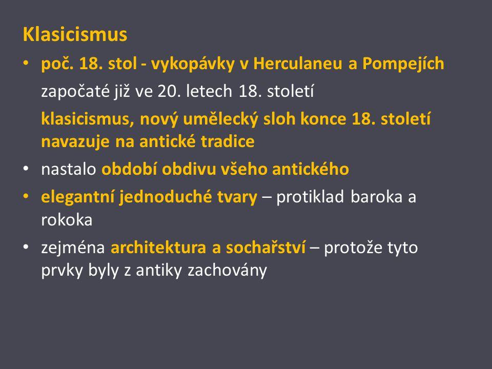Klasicismus poč. 18. stol - vykopávky v Herculaneu a Pompejích započaté již ve 20. letech 18. století klasicismus, nový umělecký sloh konce 18. stolet
